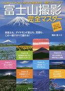 富士山撮影完全マスター 赤富士も、ダイヤモンド富士も、笠雲も、この一冊ですべて撮れる!